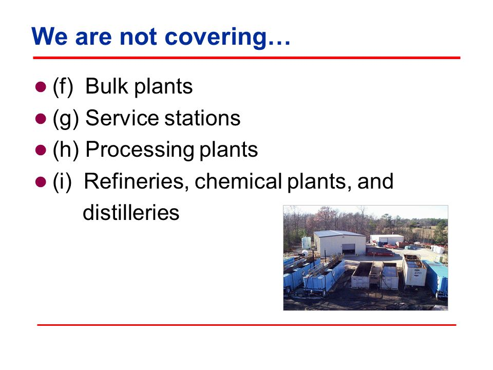 We are not covering… (f) Bulk plants (g) Service stations (h) Processing plants (i) Refineries, chemical plants, and distilleries