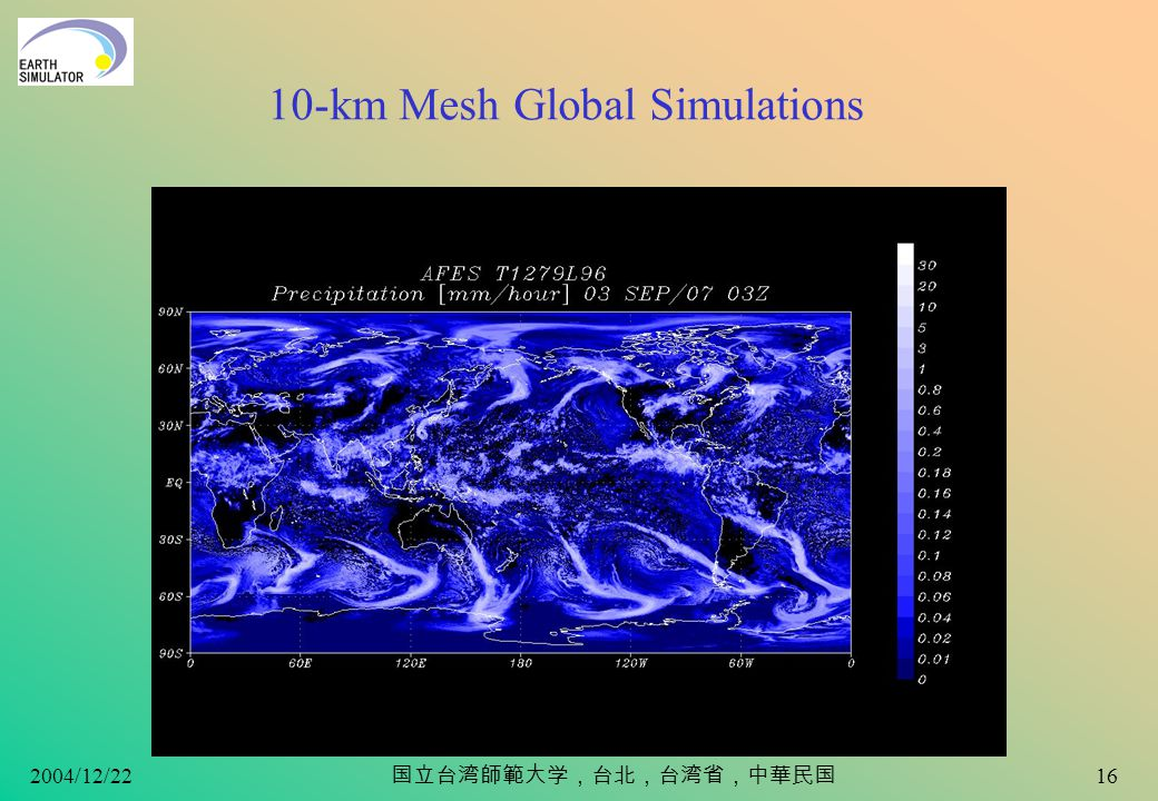 2004/12/22 15 Meso-scale Resolving T1279L96 Simulations Typhoons, wintertime cyclogenesis and Baiu-Meiyu front –Interactions between large-scale circulations and meso-scale phenomena –Self-organization of meso-scale circulations in larger circulation field Short-term (10 days to 2 weeks) –CPU power is NOT a problem; data size (~Tera bytes) is the problem