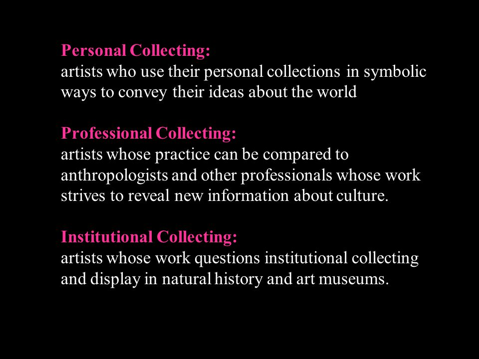Personal Collecting: artists who use their personal collections in symbolic ways to convey their ideas about the world Professional Collecting: artist