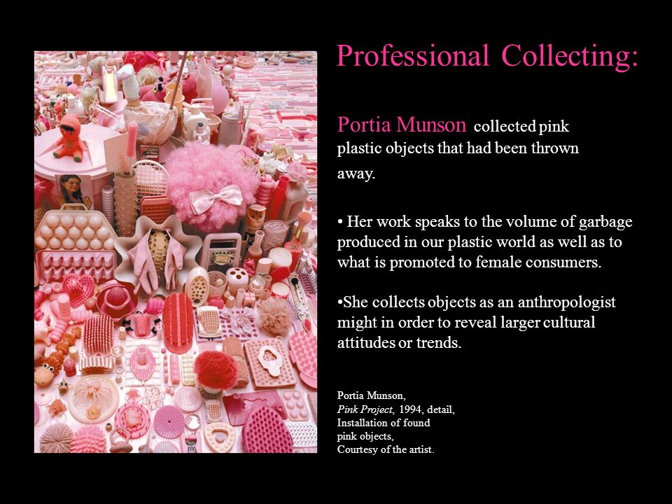 Professional Collecting: Portia Munson collected pink plastic objects that had been thrown away. Her work speaks to the volume of garbage produced in
