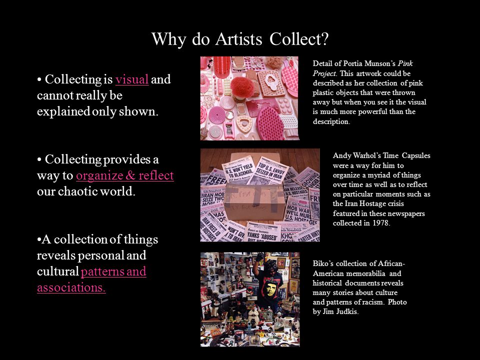 Why do Artists Collect? Collecting is visual and cannot really be explained only shown. Collecting provides a way to organize & reflect our chaotic wo