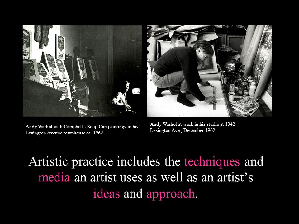 Artistic practice includes the techniques and media an artist uses as well as an artists ideas and approach. Andy Warhol at work in his studio at 1342