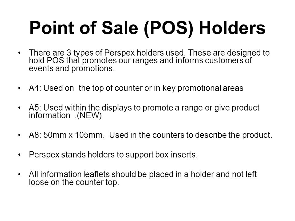 Point of Sale (POS) Holders There are 3 types of Perspex holders used. These are designed to hold POS that promotes our ranges and informs customers o