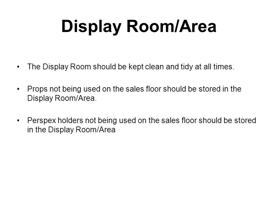 Display Room/Area The Display Room should be kept clean and tidy at all times. Props not being used on the sales floor should be stored in the Display