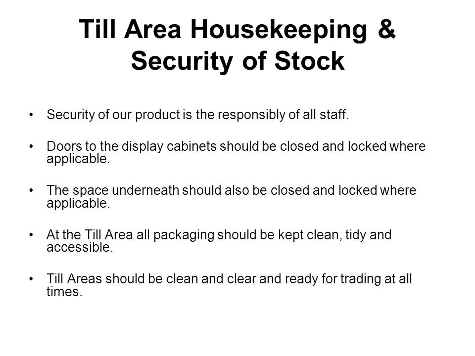 Till Area Housekeeping & Security of Stock Security of our product is the responsibly of all staff. Doors to the display cabinets should be closed and