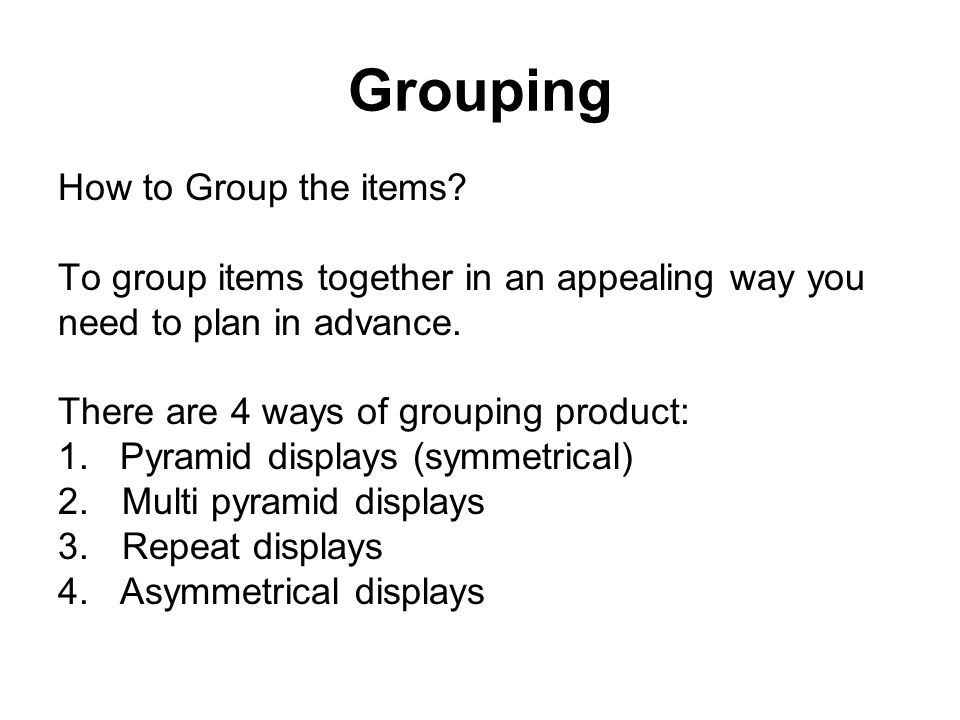 Grouping How to Group the items? To group items together in an appealing way you need to plan in advance. There are 4 ways of grouping product: 1. Pyr