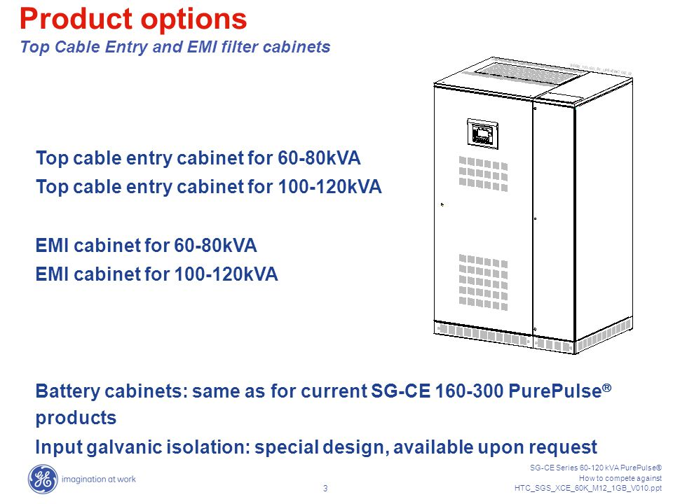 SG-CE Series 60-120 kVA PurePulse® How to compete against HTC_SGS_XCE_60K_M12_1GB_V010.ppt 33 All competitors declares compatibility with IEC 62040-2 (it means level C3 - or - restricted sales class) Only very few competitors can provide compatibility with level C2 – or - Class A (e.g.