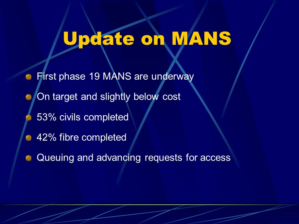 Update on MANS First phase 19 MANS are underway On target and slightly below cost 53% civils completed 42% fibre completed Queuing and advancing requests for access