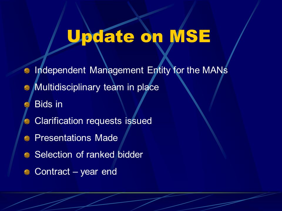 Update on MSE Independent Management Entity for the MANs Multidisciplinary team in place Bids in Clarification requests issued Presentations Made Selection of ranked bidder Contract – year end