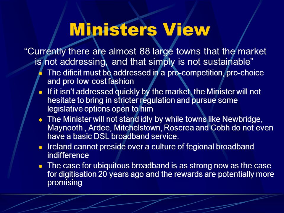 Ministers View Currently there are almost 88 large towns that the market is not addressing, and that simply is not sustainable The dificit must be addressed in a pro-competition, pro-choice and pro-low-cost fashion If it isnt addressed quickly by the market, the Minister will not hesitate to bring in stricter regulation and pursue some legislative options open to him The Minister will not stand idly by while towns like Newbridge, Maynooth, Ardee, Mitchelstown, Roscrea and Cobh do not even have a basic DSL broadband service.