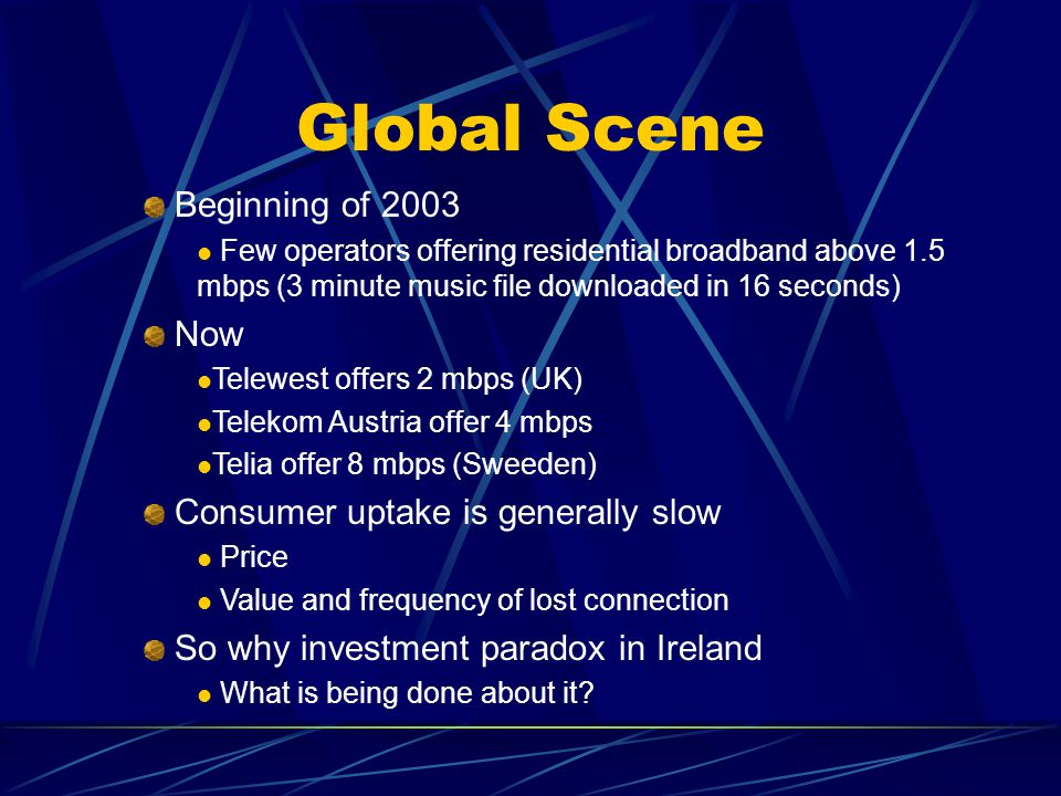 Global Scene Beginning of 2003 Few operators offering residential broadband above 1.5 mbps (3 minute music file downloaded in 16 seconds) Now Telewest offers 2 mbps (UK) Telekom Austria offer 4 mbps Telia offer 8 mbps (Sweeden) Consumer uptake is generally slow Price Value and frequency of lost connection So why investment paradox in Ireland What is being done about it?