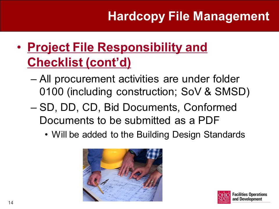 Hardcopy File Management Project File Responsibility and Checklist (contd) –All procurement activities are under folder 0100 (including construction; SoV & SMSD) –SD, DD, CD, Bid Documents, Conformed Documents to be submitted as a PDF Will be added to the Building Design Standards 14