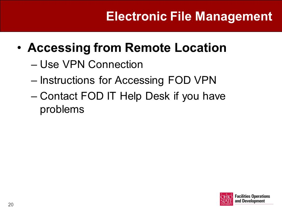 Electronic File Management Accessing from Remote Location –Use VPN Connection –Instructions for Accessing FOD VPN –Contact FOD IT Help Desk if you have problems 20