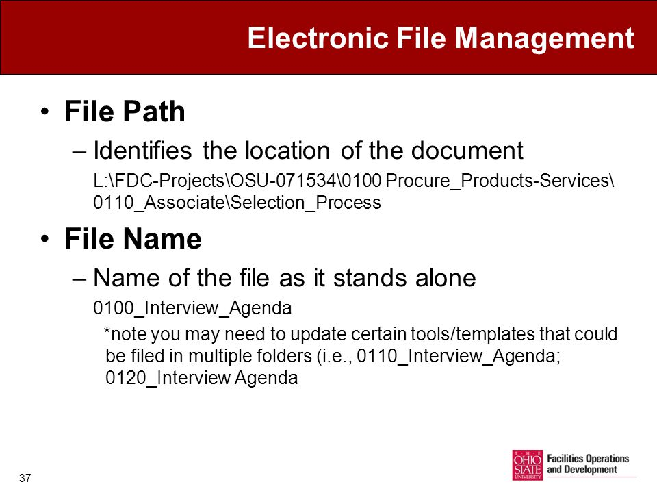 Electronic File Management File Path –Identifies the location of the document L:\FDC-Projects\OSU-071534\0100 Procure_Products-Services\ 0110_Associate\Selection_Process File Name –Name of the file as it stands alone 0100_Interview_Agenda *note you may need to update certain tools/templates that could be filed in multiple folders (i.e., 0110_Interview_Agenda; 0120_Interview Agenda 37