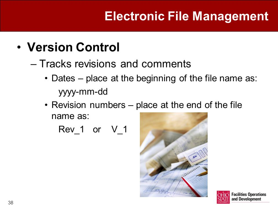 Electronic File Management Version Control –Tracks revisions and comments Dates – place at the beginning of the file name as: yyyy-mm-dd Revision numbers – place at the end of the file name as: Rev_1 or V_1 38