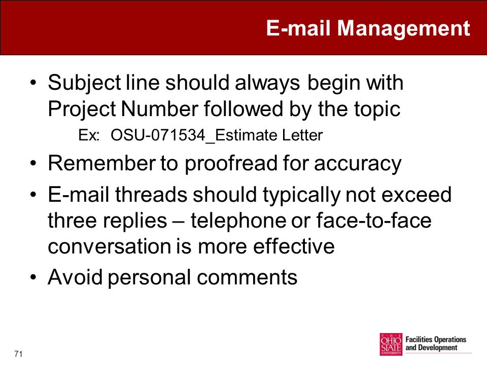 E-mail Management Subject line should always begin with Project Number followed by the topic Ex: OSU-071534_Estimate Letter Remember to proofread for accuracy E-mail threads should typically not exceed three replies – telephone or face-to-face conversation is more effective Avoid personal comments 71