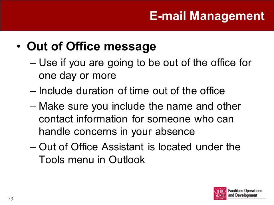 E-mail Management Out of Office message –Use if you are going to be out of the office for one day or more –Include duration of time out of the office –Make sure you include the name and other contact information for someone who can handle concerns in your absence –Out of Office Assistant is located under the Tools menu in Outlook 73