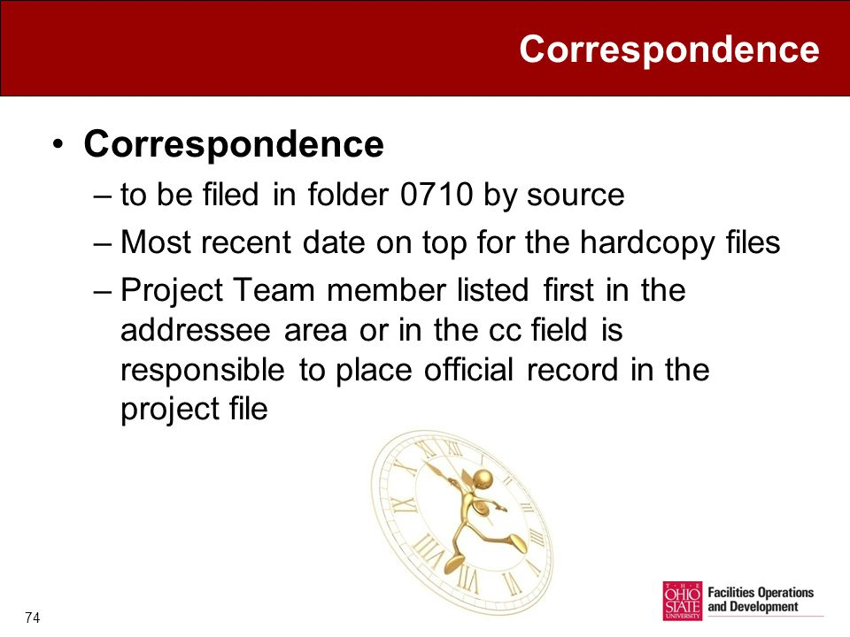 Correspondence –to be filed in folder 0710 by source –Most recent date on top for the hardcopy files –Project Team member listed first in the addressee area or in the cc field is responsible to place official record in the project file 74
