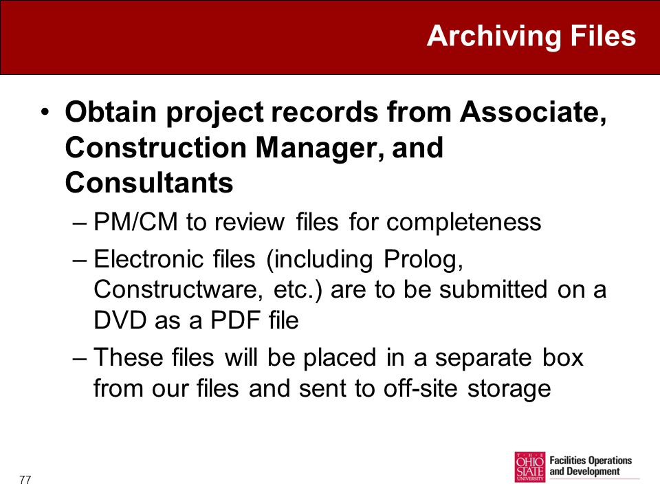 77 Archiving Files Obtain project records from Associate, Construction Manager, and Consultants –PM/CM to review files for completeness –Electronic files (including Prolog, Constructware, etc.) are to be submitted on a DVD as a PDF file –These files will be placed in a separate box from our files and sent to off-site storage