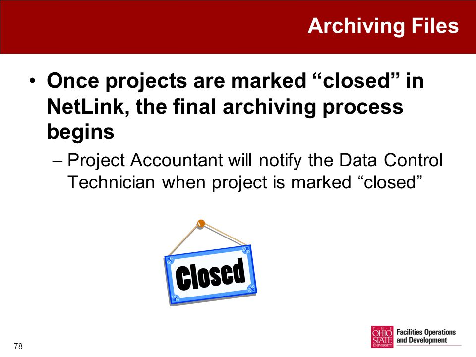 78 Archiving Files Once projects are marked closed in NetLink, the final archiving process begins –Project Accountant will notify the Data Control Technician when project is marked closed