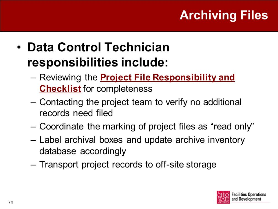 79 Archiving Files Data Control Technician responsibilities include: –Reviewing the Project File Responsibility and Checklist for completenessProject File Responsibility and Checklist –Contacting the project team to verify no additional records need filed –Coordinate the marking of project files as read only –Label archival boxes and update archive inventory database accordingly –Transport project records to off-site storage