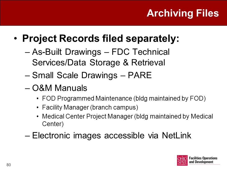 Archiving Files Project Records filed separately: –As-Built Drawings – FDC Technical Services/Data Storage & Retrieval –Small Scale Drawings – PARE –O&M Manuals FOD Programmed Maintenance (bldg maintained by FOD) Facility Manager (branch campus) Medical Center Project Manager (bldg maintained by Medical Center) –Electronic images accessible via NetLink 80