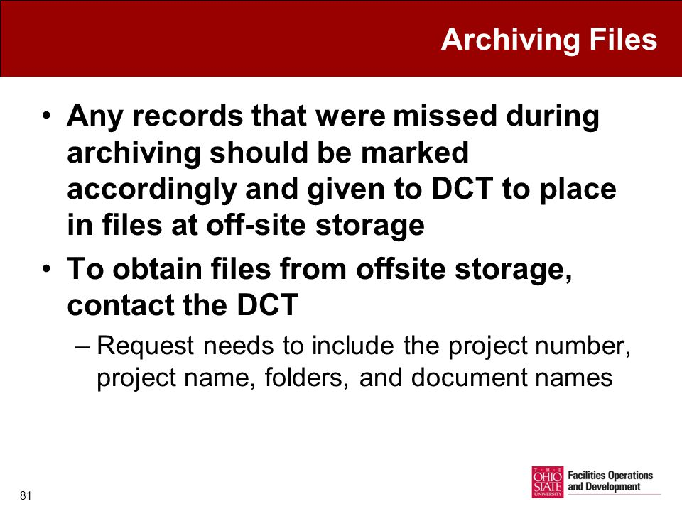 Archiving Files Any records that were missed during archiving should be marked accordingly and given to DCT to place in files at off-site storage To obtain files from offsite storage, contact the DCT –Request needs to include the project number, project name, folders, and document names 81