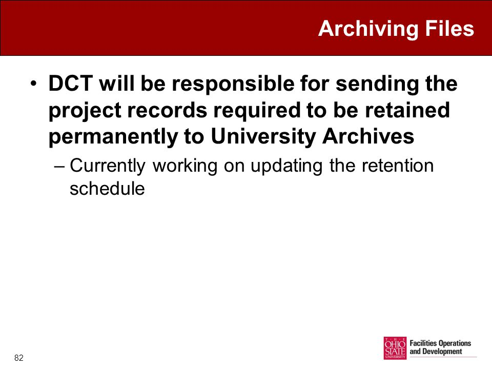 Archiving Files DCT will be responsible for sending the project records required to be retained permanently to University Archives –Currently working on updating the retention schedule 82