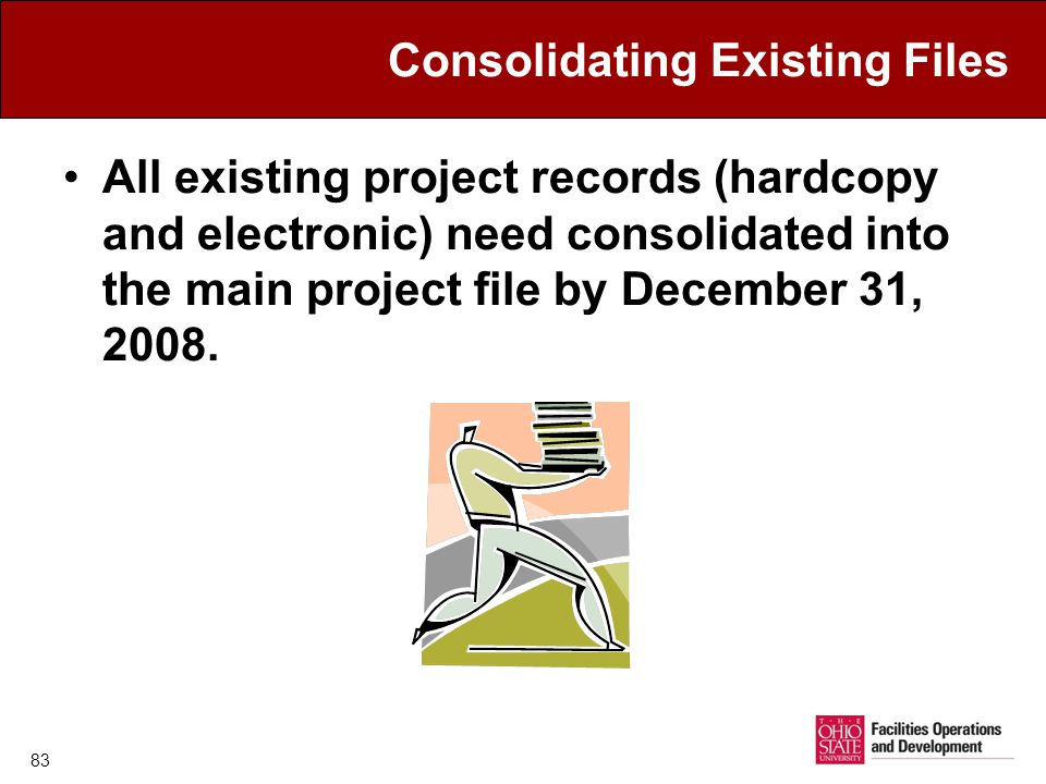 Consolidating Existing Files All existing project records (hardcopy and electronic) need consolidated into the main project file by December 31, 2008.