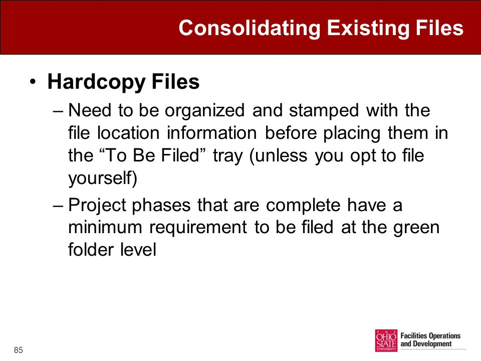 Consolidating Existing Files Hardcopy Files –Need to be organized and stamped with the file location information before placing them in the To Be Filed tray (unless you opt to file yourself) –Project phases that are complete have a minimum requirement to be filed at the green folder level 85
