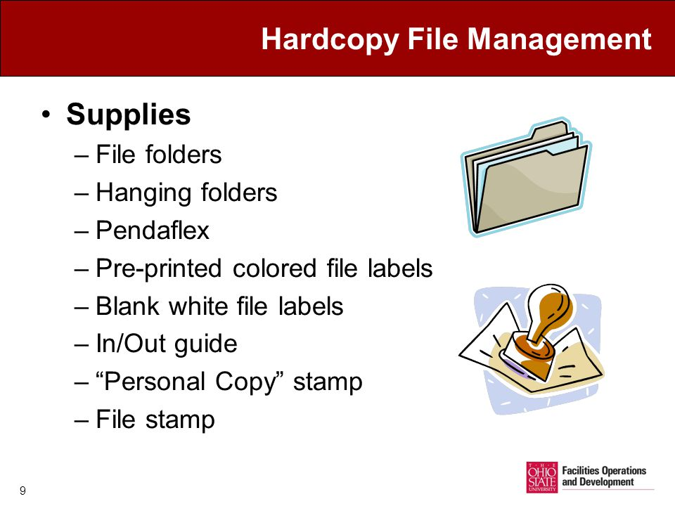 Hardcopy File Management Supplies –File folders –Hanging folders –Pendaflex –Pre-printed colored file labels –Blank white file labels –In/Out guide –Personal Copy stamp –File stamp 9