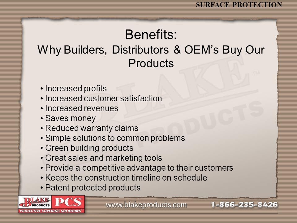 SURFACE PROTECTION Benefits: Why Builders, Distributors & OEMs Buy Our Products Increased profits Increased customer satisfaction Increased revenues Saves money Reduced warranty claims Simple solutions to common problems Green building products Great sales and marketing tools Provide a competitive advantage to their customers Keeps the construction timeline on schedule Patent protected products