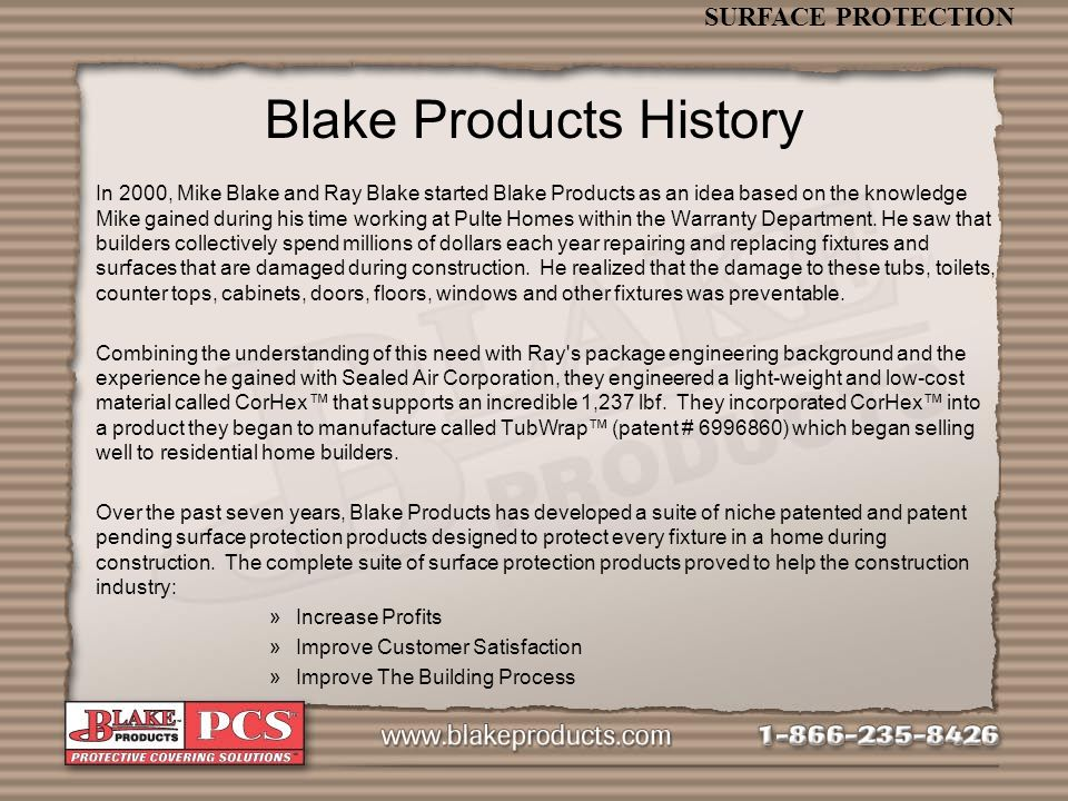 SURFACE PROTECTION In 2000, Mike Blake and Ray Blake started Blake Products as an idea based on the knowledge Mike gained during his time working at Pulte Homes within the Warranty Department.