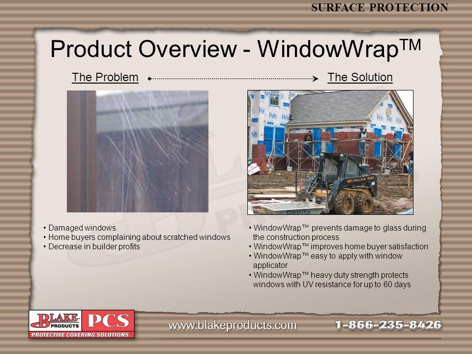 SURFACE PROTECTION Product Overview - WindowWrap TM The ProblemThe Solution Damaged windows Home buyers complaining about scratched windows Decrease in builder profits WindowWrap prevents damage to glass during the construction process WindowWrap improves home buyer satisfaction WindowWrap easy to apply with window applicator WindowWrap heavy duty strength protects windows with UV resistance for up to 60 days