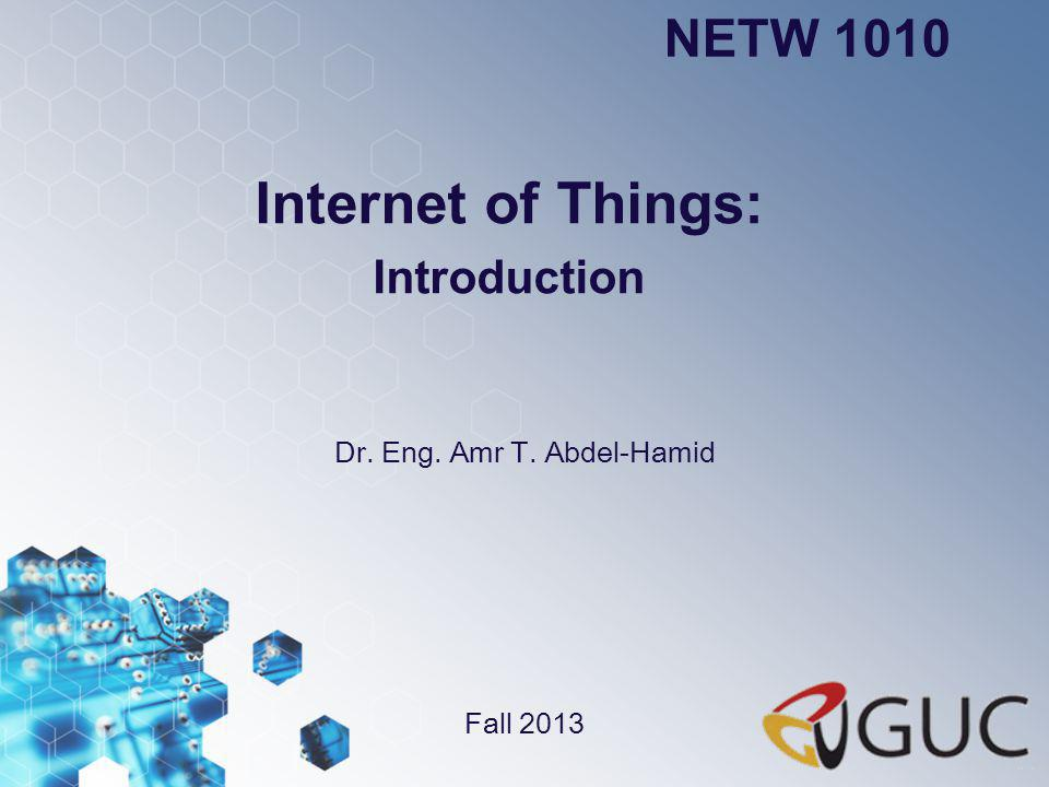 Dr.Amr Talaat NETW 1010 Internet of Things Table of Contents Answering the Ws What is IOT.