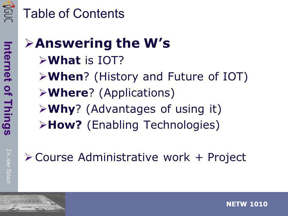 Dr. Amr Talaat NETW 1010 Internet of Things Table of Contents Answering the Ws What is IOT? When? (History and Future of IOT) Where? (Applications) Wh