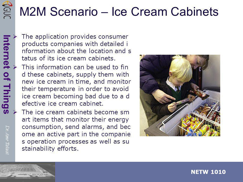 Dr. Amr Talaat NETW 1010 Internet of Things M2M Scenario – Ice Cream Cabinets The application provides consumer products companies with detailed i nfo
