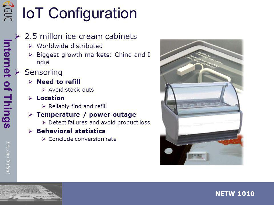 Dr. Amr Talaat NETW 1010 Internet of Things IoT Configuration 2.5 millon ice cream cabinets Worldwide distributed Biggest growth markets: China and I