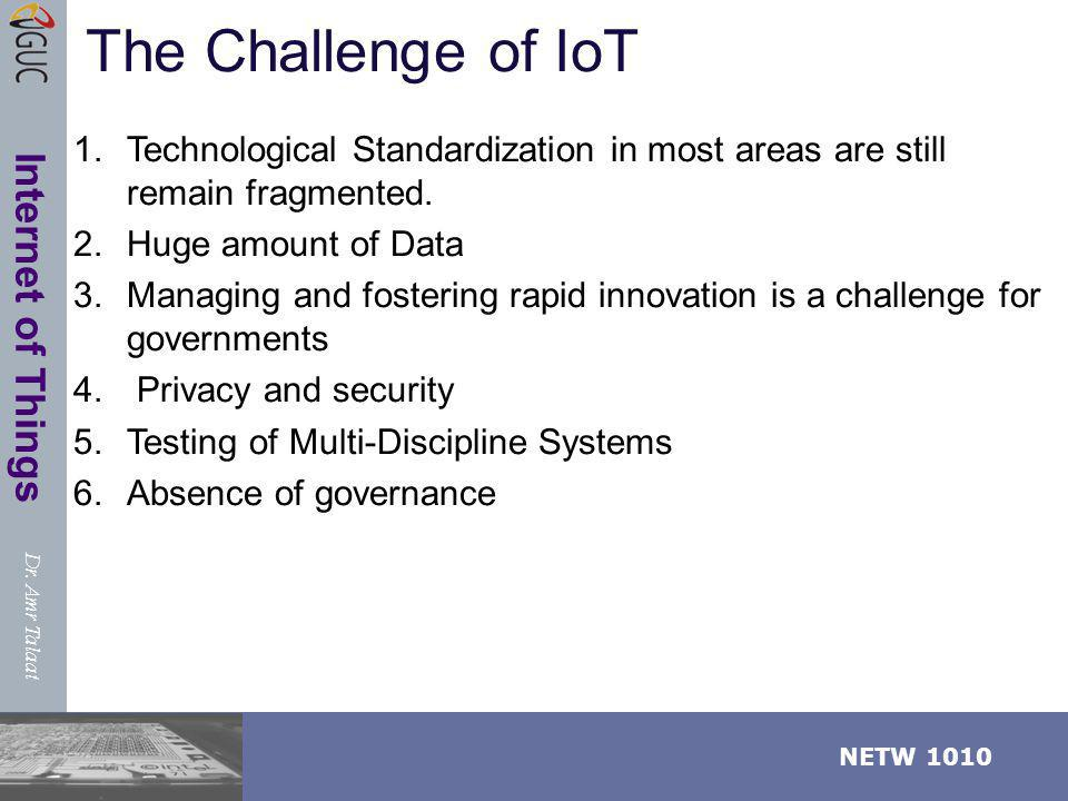 Dr. Amr Talaat NETW 1010 Internet of Things The Challenge of IoT 1.Technological Standardization in most areas are still remain fragmented. 2.Huge amo