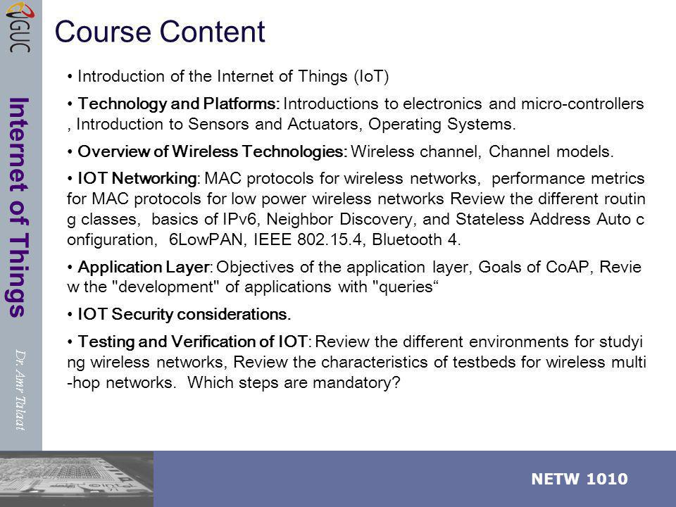Dr. Amr Talaat NETW 1010 Internet of Things Course Content Introduction of the Internet of Things (IoT) Technology and Platforms: Introductions to ele
