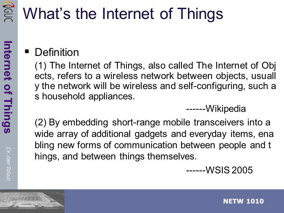 Dr. Amr Talaat NETW 1010 Internet of Things Whats the Internet of Things Definition (1) The Internet of Things, also called The Internet of Obj ects,