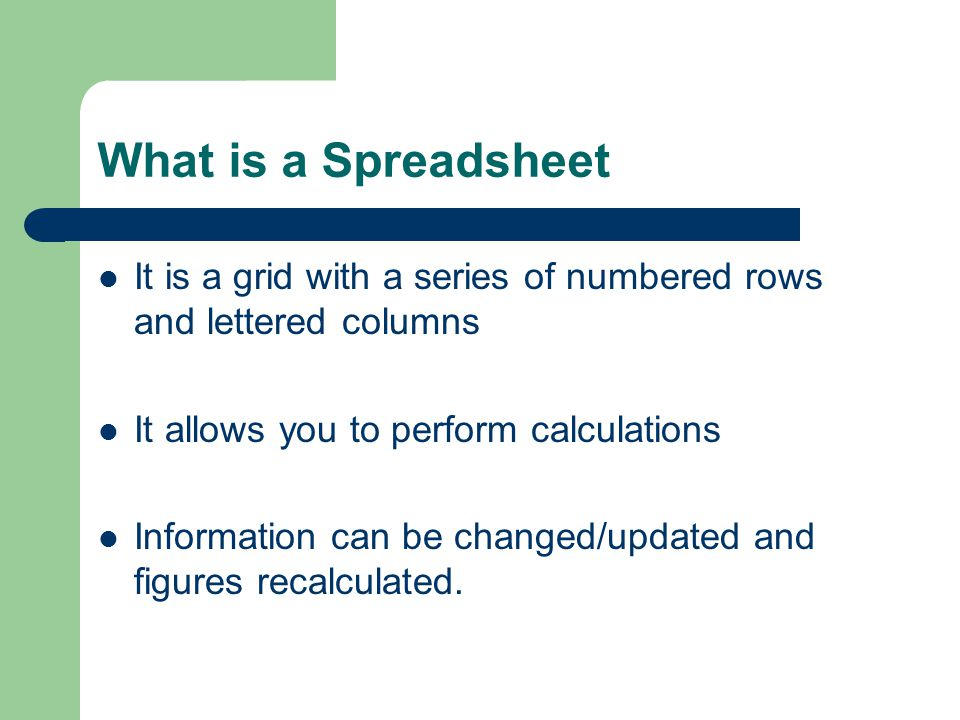 What is a Spreadsheet It is a grid with a series of numbered rows and lettered columns It allows you to perform calculations Information can be change