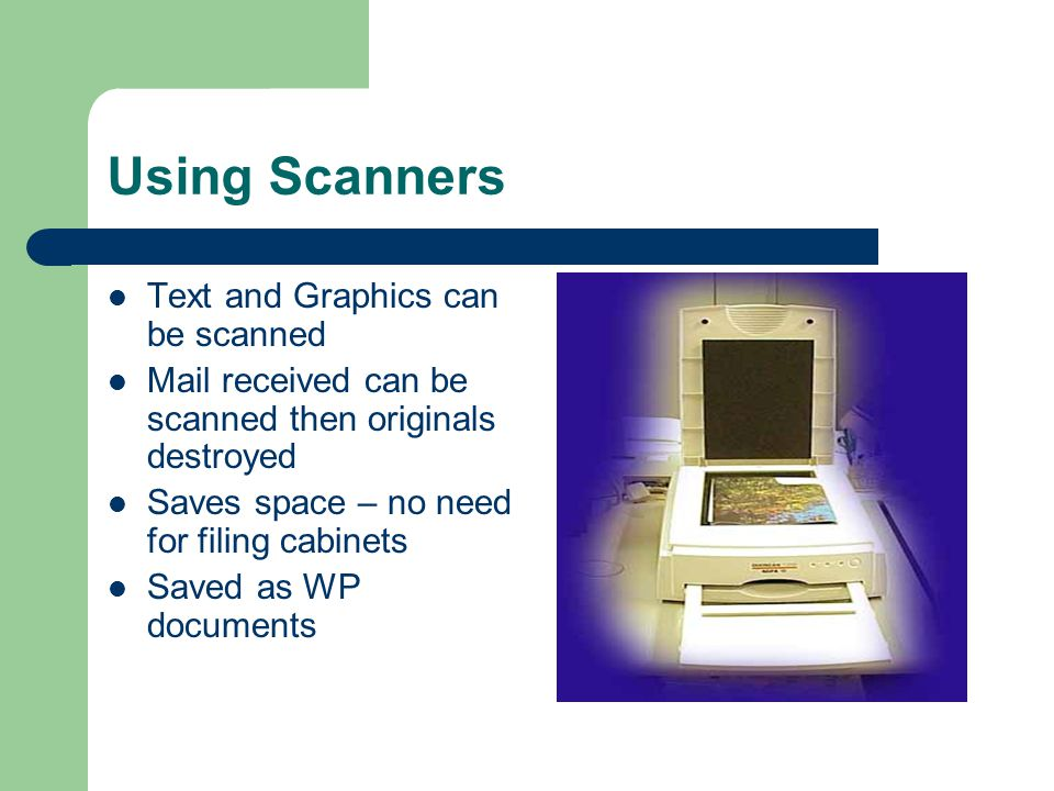 Using Scanners Text and Graphics can be scanned Mail received can be scanned then originals destroyed Saves space – no need for filing cabinets Saved