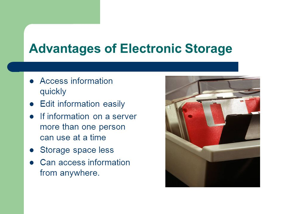 Advantages of Electronic Storage Access information quickly Edit information easily If information on a server more than one person can use at a time
