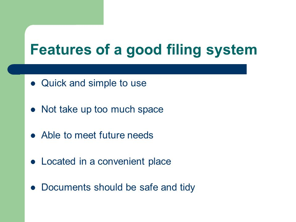 Features of a good filing system Quick and simple to use Not take up too much space Able to meet future needs Located in a convenient place Documents