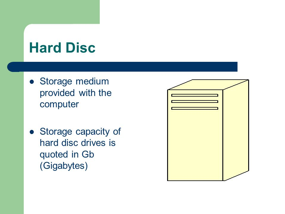 Hard Disc Storage medium provided with the computer Storage capacity of hard disc drives is quoted in Gb (Gigabytes)