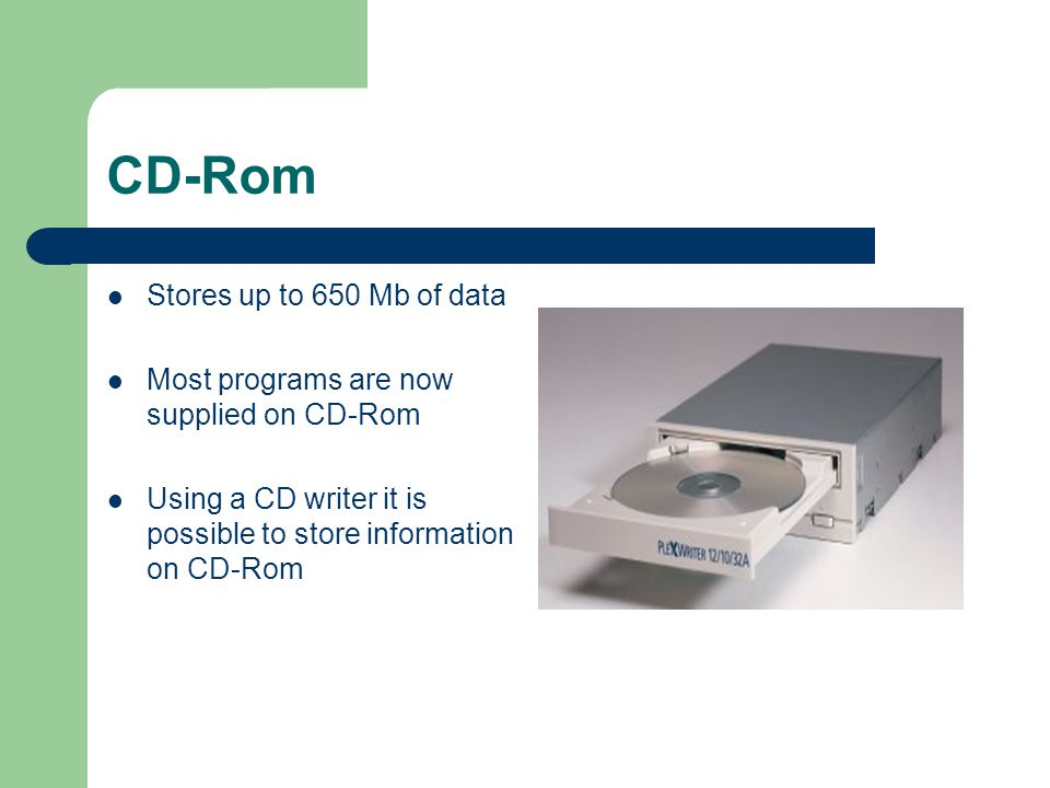 CD-Rom Stores up to 650 Mb of data Most programs are now supplied on CD-Rom Using a CD writer it is possible to store information on CD-Rom