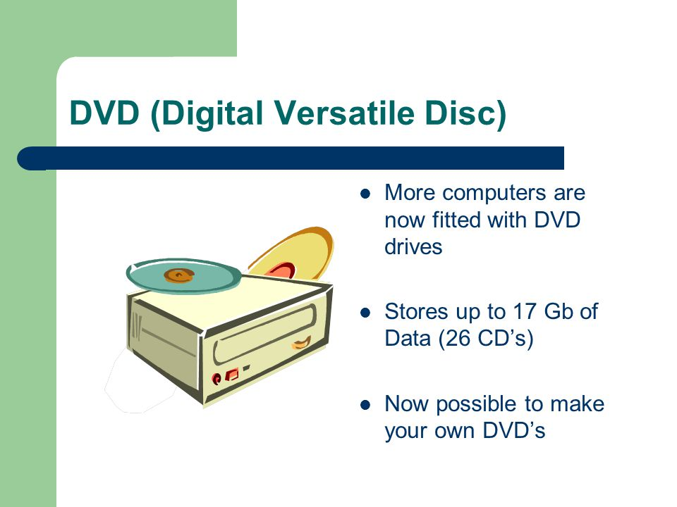 DVD (Digital Versatile Disc) More computers are now fitted with DVD drives Stores up to 17 Gb of Data (26 CDs) Now possible to make your own DVDs