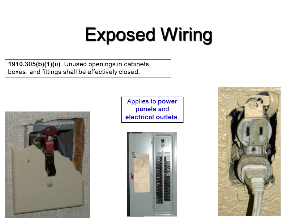 Exposed Wiring 1910.305(b)(1)(ii) Unused openings in cabinets, boxes, and fittings shall be effectively closed. Applies to power panels and electrical