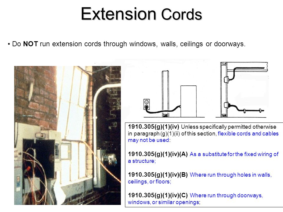 Extension Cords 1910.305(g)(1)(iv) Unless specifically permitted otherwise in paragraph (g)(1)(ii) of this section, flexible cords and cables may not